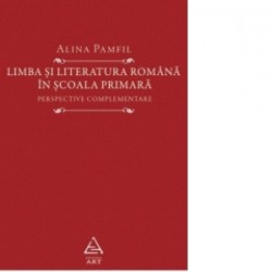 Limba si literatura romana in scoala primara. Perspective complementare - Alina PAMFIL