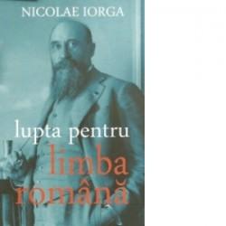 Lupta pentru limba romana. Cauzele si urmarile primei revolutii de la Universitate, martie 1906 - Nicolae Iorga