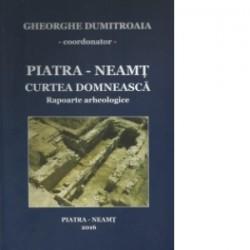 Piatra - Neamt - Curtea domneasca. Rapoarte arheologice -