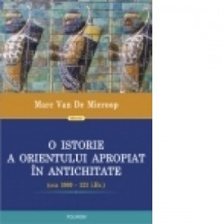O istorie a Orientului Apropiat in Antichitate (cca 3000-323 i.Hr.) - Marc Van De Mieroop