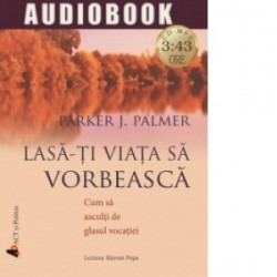 Lasa-ti viata sa vorbeasca. Cum sa asculti de glasul vocatiei (audiobook) - Parker J. Palmer