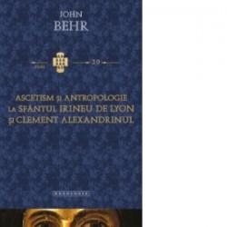Ascetism si antropologie la Sfantul Irineu de Lyon si Clement Alexandrinul - John Behr
