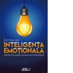 Inteligenta emotionala. Valorificati forta emotiilor si veti avea succes in toate domeniile - Gill Hasson