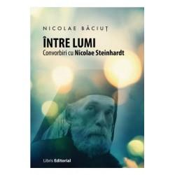 Intre lumi. Convorbiri cu Nicolae Steinhardt - Nicolae Baciut