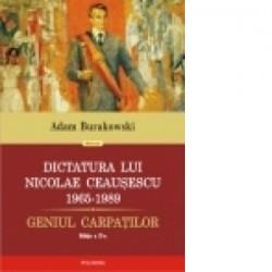 Dictatura lui Nicolae Ceausescu (1965-1989). Geniul Carpatilor (editia a II-a revazuta si adaugita) - Adam Burakowski