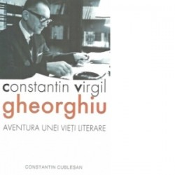 Constantin Virgil Gheorghiu - aventura unei vieti literare - Constantin Cublesan