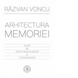 Arhitectura memoriei. Studii de istorie literara clasica si contemporana - Razvan Voncu