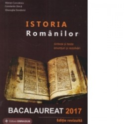 Bacalaureat 2017 - Istoria Romanilor. Sinteze si teste, enunturi si rezolvari - Gheorghe Dondorici, Marian Curculescu, Constant