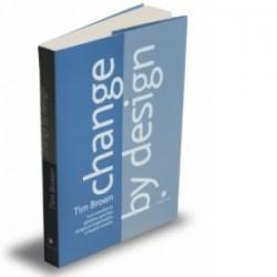 Change by design - Cum transforma gandirea specifica designului organizatiile si inspira inovatia - Tim Brown