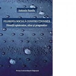 Filosofia sociala constructionista. Directii epistemice, etice si pragmatice - Antonio Sandu