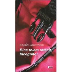 Bine te-am ratacit, Incognito! - Bogdan Munteanu