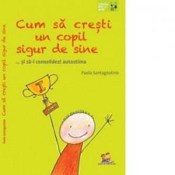 Cum sa cresti un copil sigur de sine ... si sa-i consolidezi autostima - Paola Santagostino