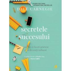 Secretele succesului. Cum să vă faceţi prieteni şi să deveniţi influent - Dale Carnegie