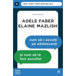 Cum să-i asculţi pe adolescenţi şi cum să te faci ascultat - Adele Faber, Elaine Mazlish