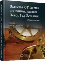 Ultimele 67 de zile din domnia regelui Carol I al Romaniei. Telegrame - Sorin Cristescu