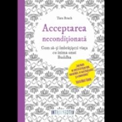 Acceptarea neconditionata - Cum sa-ti imbratisezi viata cu inima unui Buddha - Tara Brach