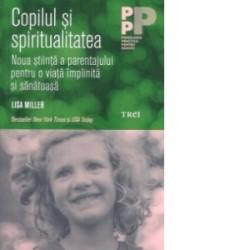 Copilul si spiritualitatea - Noua stiinta a parentajului pentru o viata implinita si sanatoasa - Lisa Miller