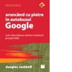 Aruncand cu pietre in autobuzul Google. Cum dezvoltarea devine inamicul prosperitatii - Douglas Rushkoff