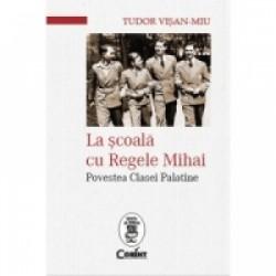 La scoala cu Regele Mihai. Povestea Clasei Palatine - Tudor Visan-Miu