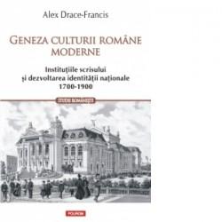 Geneza culturii romane moderne. Institutiile scrisului si dezvoltarea identitatii nationale (1700-1900) - Alex Drace-Francis